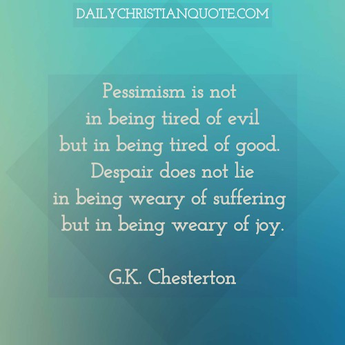 Pessimism is not in being tired of evil but in being tired of good. Despair does not lie in being weary of suffering but in being weary of joy. Gilbert Keith G. K. Chesterton