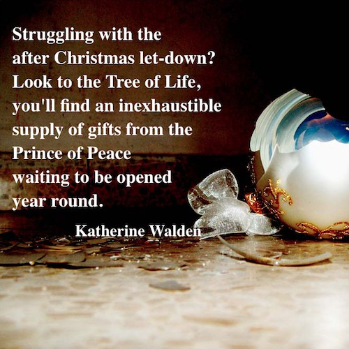 Struggling with the after Christmas let-down? Look to the Tree of Life, you'll find an inexhaustible supply of gifts from the Prince of Peace waiting to be opened year round. - Katherine Walden