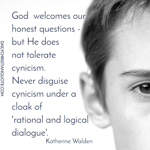 God  welcomes our-honest questions - -but He does-not tolerate -cynicism