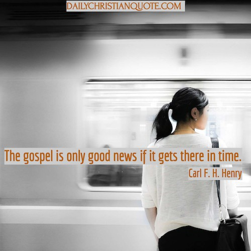 The gospel is only good news if it gets there in time. Carl F. H. Henry