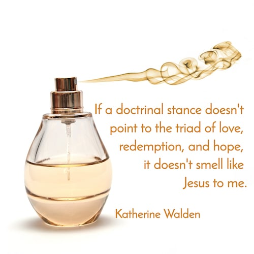 """""""If a doctrinal stance doesn't point to the triad of love, redemption, and hope, it doesn't smell like Jesus to me"""". -Katherine Walden"""
