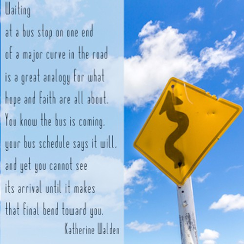 Waiting at a bus stop on one end of a major curve in the road is a great analogy for what hope and faith are all about. You know the bus is coming, your bus schedule says it will, and yet you cannot see its arrival until it makes that final bend toward you.